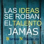 Las ideas se roban, el talento jamás